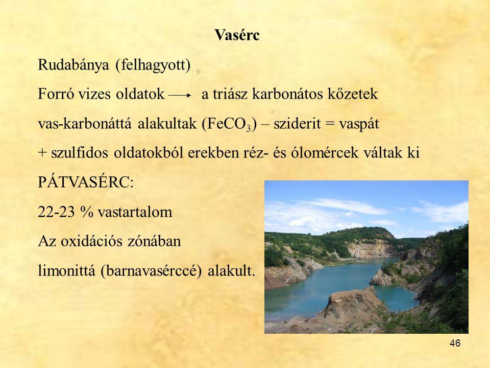 Vasérc Rudabánya (felhagyott) Forró vizes oldatok a triász karbonátos kőzetek. vas-karbonáttá alakultak (FeCO3) – sziderit = vaspát.