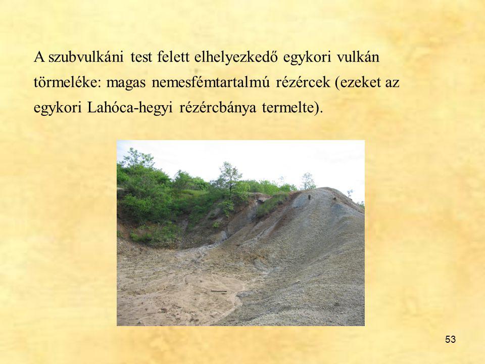 A szubvulkáni test felett elhelyezkedő egykori vulkán törmeléke: magas nemesfémtartalmú rézércek (ezeket az egykori Lahóca-hegyi rézércbánya termelte).
