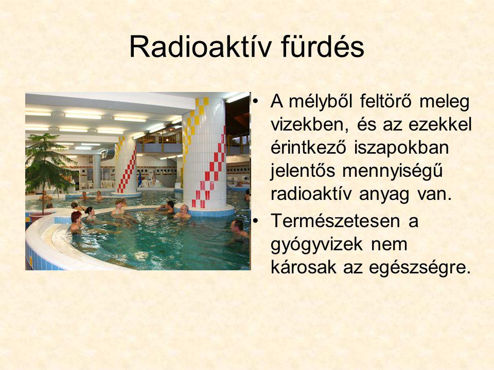 Radioaktív fürdés A mélyből feltörő meleg vizekben, és az ezekkel érintkező iszapokban jelentős mennyiségű radioaktív anyag van.