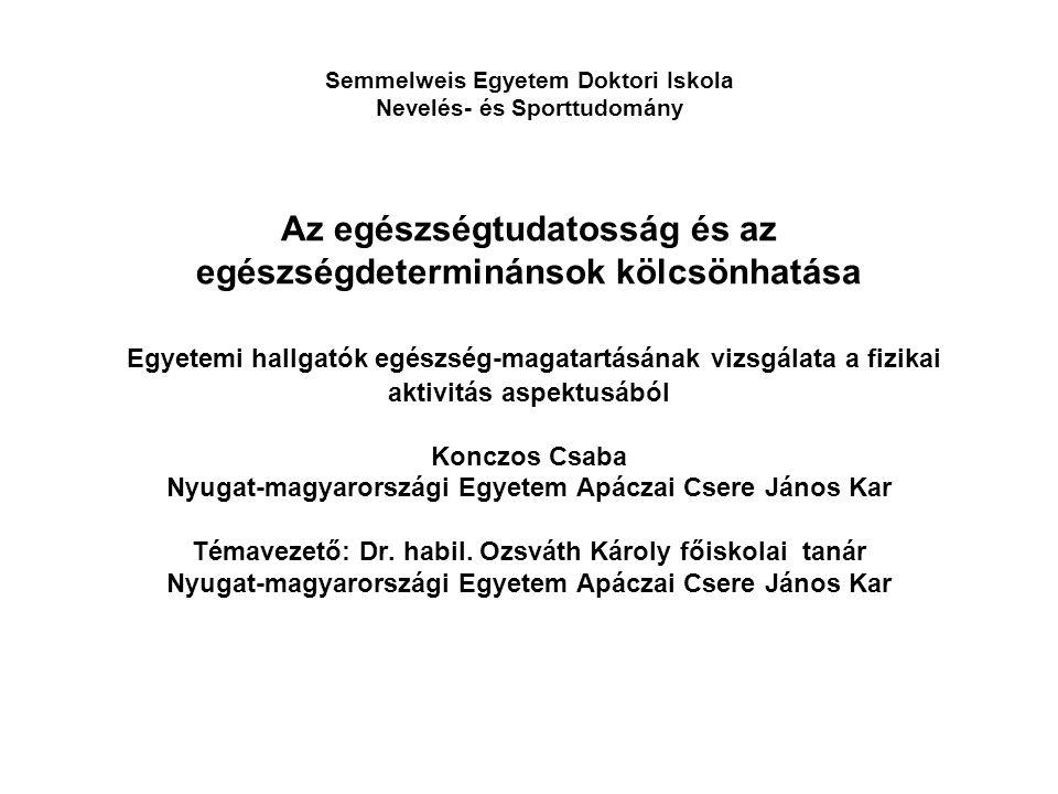 Semmelweis Egyetem Doktori Iskola Nevelés- és Sporttudomány Az egészségtudatosság és az egészségdeterminánsok kölcsönhatása Egyetemi hallgatók egészség-magatartásának vizsgálata a fizikai aktivitás aspektusából Konczos Csaba Nyugat-magyarországi Egyetem Apáczai Csere János Kar Témavezető: Dr.