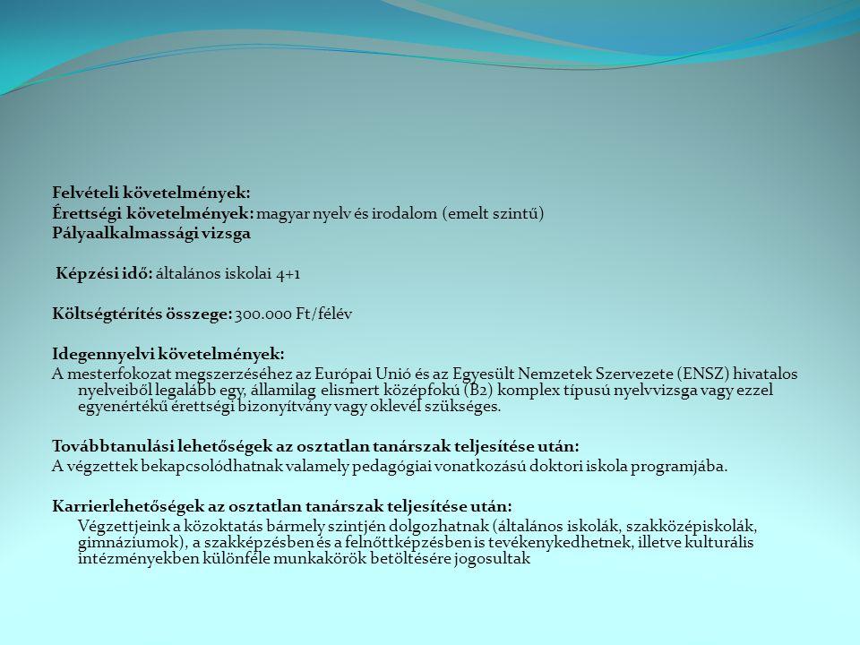 Felvételi követelmények: Érettségi követelmények: magyar nyelv és irodalom (emelt szintű) Pályaalkalmassági vizsga Képzési idő: általános iskolai 4+1 Költségtérítés összege: 300.000 Ft/félév Idegennyelvi követelmények: A mesterfokozat megszerzéséhez az Európai Unió és az Egyesült Nemzetek Szervezete (ENSZ) hivatalos nyelveiből legalább egy, államilag elismert középfokú (B2) komplex típusú nyelvvizsga vagy ezzel egyenértékű érettségi bizonyítvány vagy oklevél szükséges.