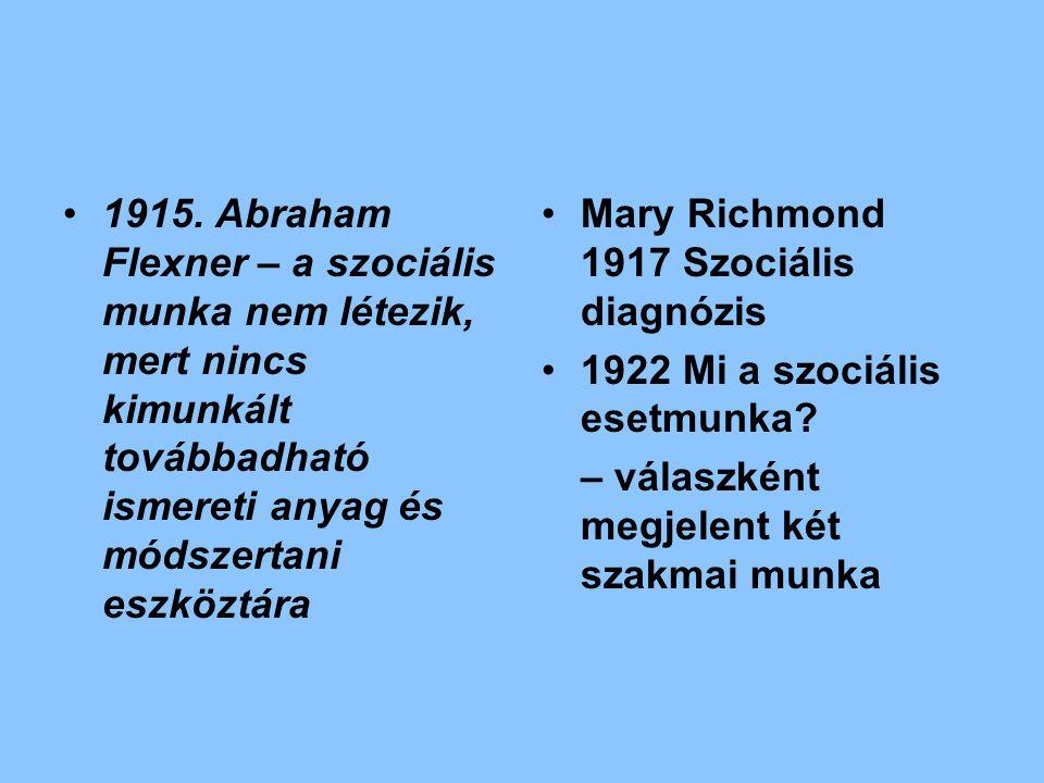 1915. Abraham Flexner – a szociális munka nem létezik, mert nincs kimunkált továbbadható ismereti anyag és módszertani eszköztára