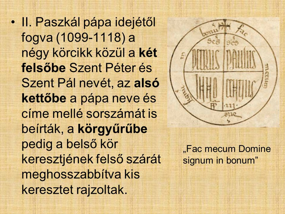 II. Paszkál pápa idejétől fogva (1099-1118) a négy körcikk közül a két felsőbe Szent Péter és Szent Pál nevét, az alsó kettőbe a pápa neve és címe mellé sorszámát is beírták, a körgyűrűbe pedig a belső kör keresztjének felső szárát meghosszabbítva kis keresztet rajzoltak.