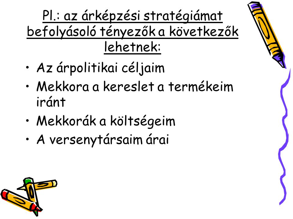 Pl.: az árképzési stratégiámat befolyásoló tényezők a következők lehetnek: