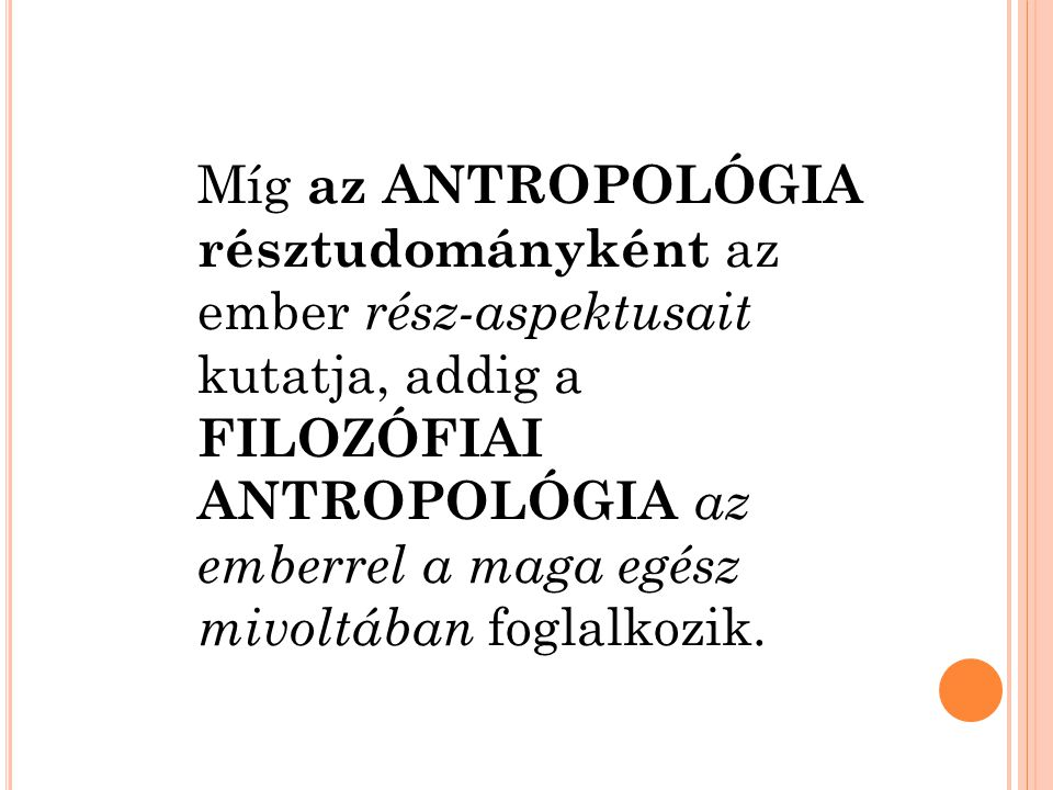 Míg az antropológia résztudományként az ember rész-aspektusait kutatja, addig a filozófiai antropológia az emberrel a maga egész mivoltában foglalkozik.