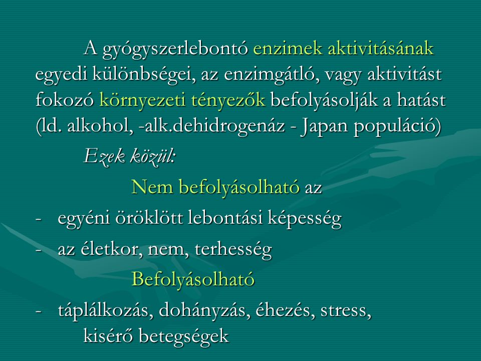 A gyógyszerlebontó enzimek aktivitásának egyedi különbségei, az enzimgátló, vagy aktivitást fokozó környezeti tényezők befolyásolják a hatást (ld. alkohol, -alk.dehidrogenáz - Japan populáció)