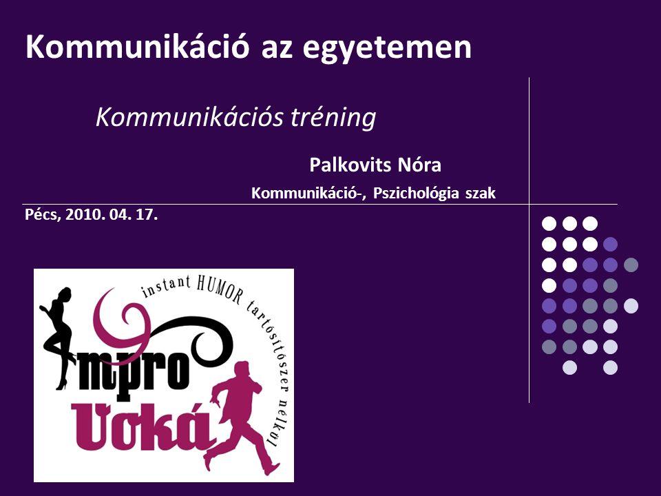 Kommunikáció az egyetemen Kommunikációs tréning Palkovits Nóra Kommunikáció-, Pszichológia szak Pécs, 2010.