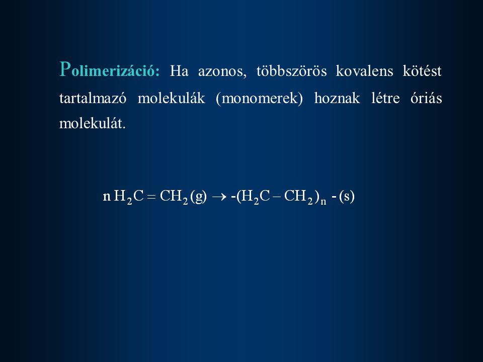 Polimerizáció: Ha azonos, többszörös kovalens kötést tartalmazó molekulák (monomerek) hoznak létre óriás molekulát.