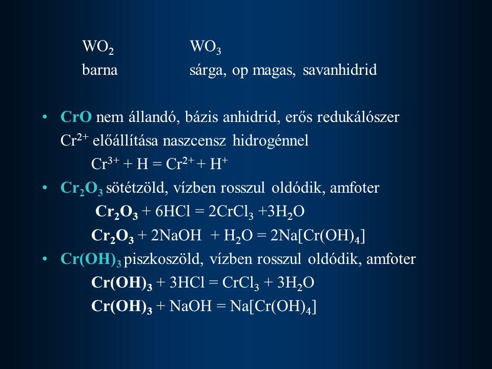 WO2 WO3 barna sárga, op magas, savanhidrid. CrO nem állandó, bázis anhidrid, erős redukálószer. Cr2+ előállítása naszcensz hidrogénnel.