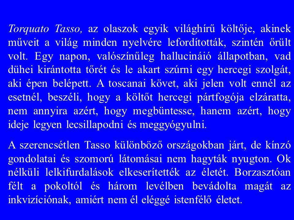 Torquato Tasso, az olaszok egyik világhírű költője, akinek műveit a világ minden nyelvére lefordították, szintén őrült volt. Egy napon, valószínűleg hallucináió állapotban, vad dühei kirántotta tőrét és le akart szúrni egy hercegi szolgát, aki épen belépett. A toscanai követ, aki jelen volt ennél az esetnél, beszéli, hogy a költőt hercegi pártfogója elzáratta, nem annyira azért, hogy megbüntesse, hanem azért, hogy ideje legyen lecsillapodni és meggyógyulni.