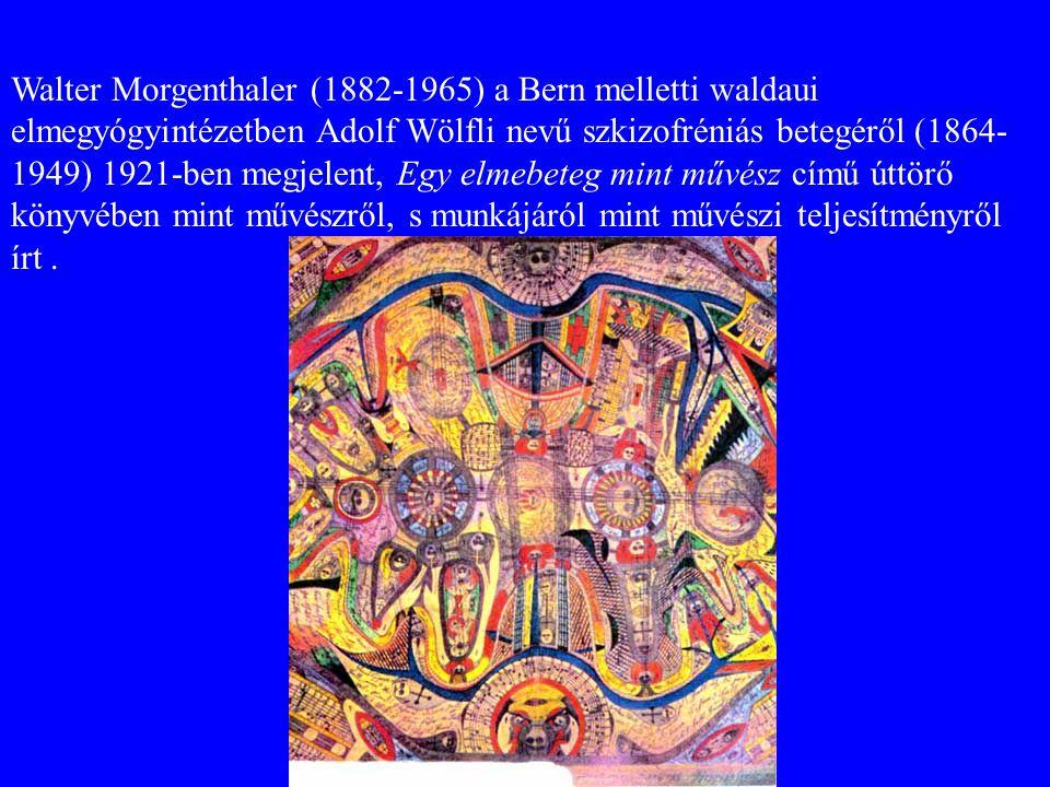 Walter Morgenthaler (1882-1965) a Bern melletti waldaui elmegyógyintézetben Adolf Wölfli nevű szkizofréniás betegéről (1864-1949) 1921-ben megjelent, Egy elmebeteg mint művész című úttörő könyvében mint művészről, s munkájáról mint művészi teljesítményről írt .
