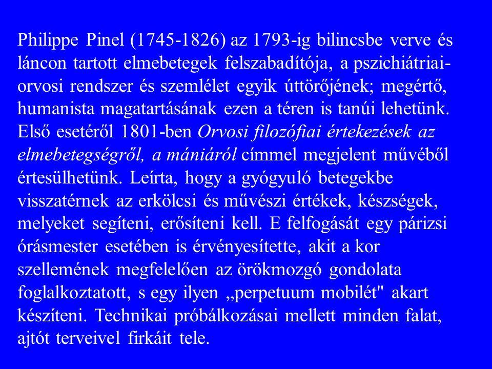 Philippe Pinel (1745-1826) az 1793-ig bilincsbe verve és láncon tartott elmebetegek felszabadítója, a pszichiátriai-orvosi rendszer és szemlélet egyik úttörőjének; megértő, humanista magatartásának ezen a téren is tanúi lehetünk.