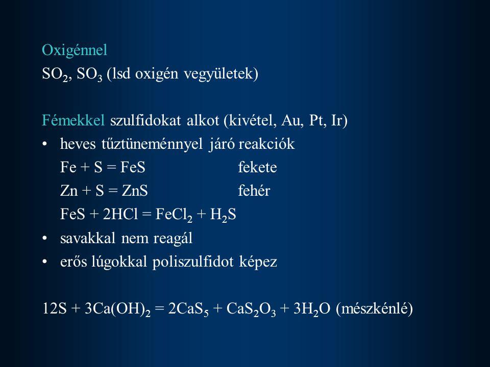 Oxigénnel SO2, SO3 (lsd oxigén vegyületek) Fémekkel szulfidokat alkot (kivétel, Au, Pt, Ir) heves tűztüneménnyel járó reakciók.