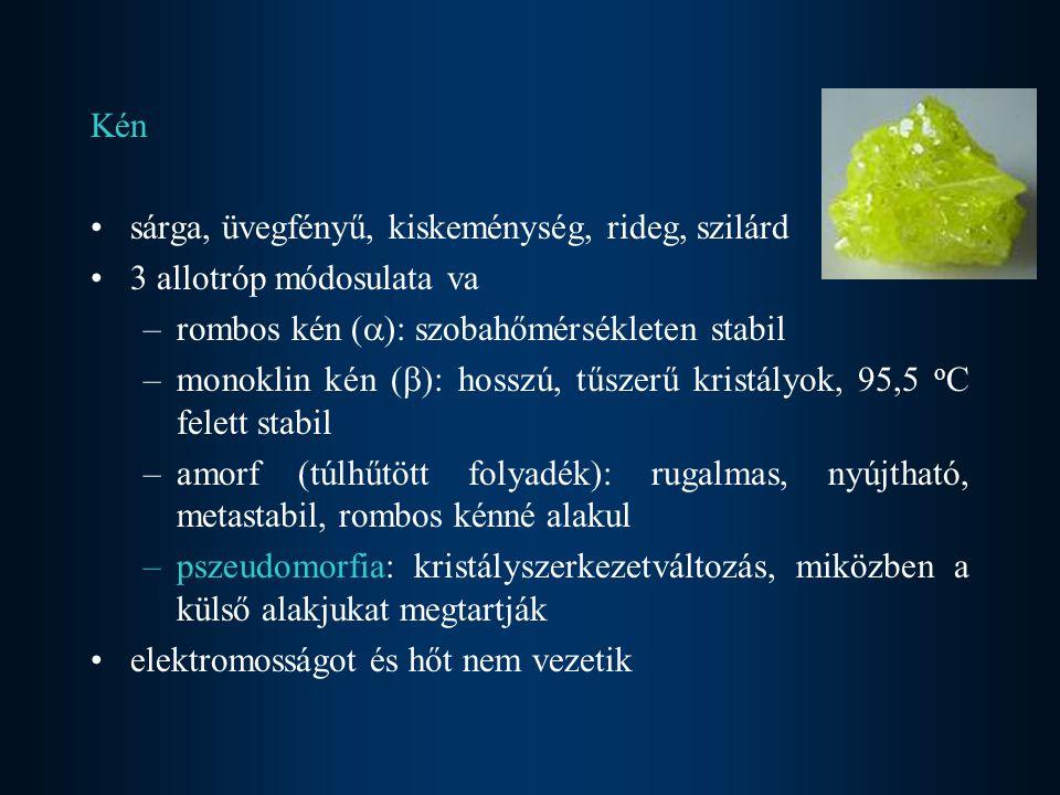 Kén sárga, üvegfényű, kiskeménység, rideg, szilárd. 3 allotróp módosulata va. rombos kén (): szobahőmérsékleten stabil.
