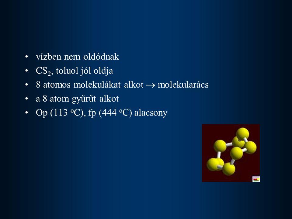 vízben nem oldódnak CS2, toluol jól oldja. 8 atomos molekulákat alkot  molekularács. a 8 atom gyűrűt alkot.