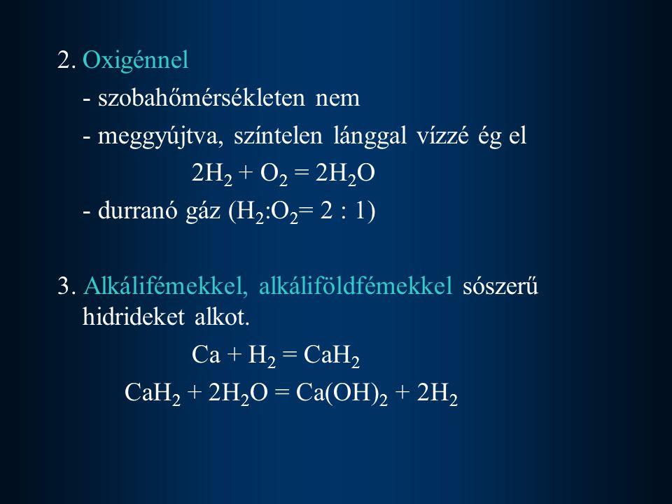 2. Oxigénnel - szobahőmérsékleten nem. - meggyújtva, színtelen lánggal vízzé ég el. 2H2 + O2 = 2H2O.