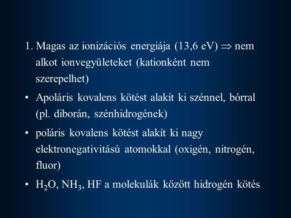 1. Magas az ionizációs energiája (13,6 eV)  nem alkot ionvegyületeket (kationként nem szerepelhet)