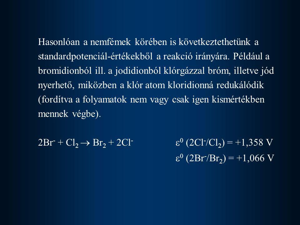 Hasonlóan a nemfémek körében is következtethetünk a standardpotenciál-értékekből a reakció irányára. Például a bromidionból ill. a jodidionból klórgázzal bróm, illetve jód nyerhető, miközben a klór atom kloridionná redukálódik (fordítva a folyamatok nem vagy csak igen kismértékben mennek végbe). 2Br- + Cl2  Br2 + 2Cl- 0 (2Cl-/Cl2) = +1,358 V