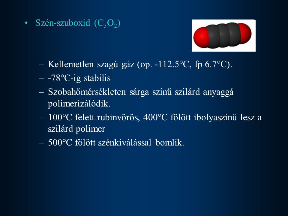 Szén-szuboxid (C3O2) Kellemetlen szagú gáz (op. -112.5°C, fp 6.7°C). -78°C-ig stabilis.