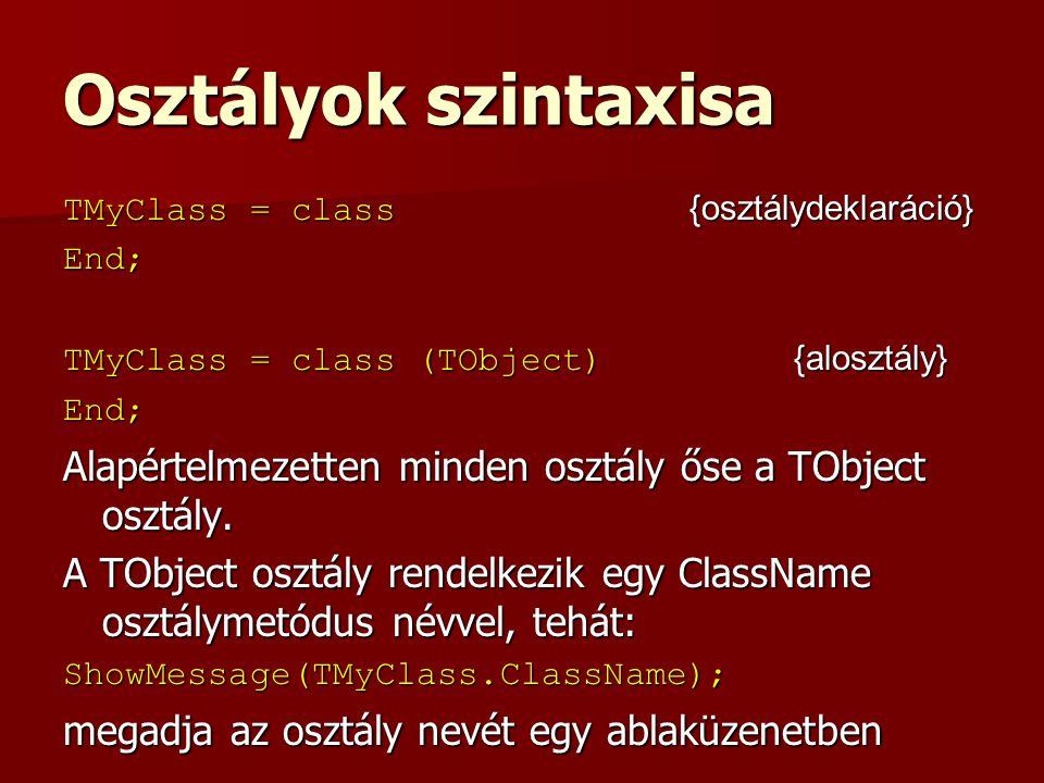 Osztályok szintaxisa TMyClass = class {osztálydeklaráció} End; TMyClass = class (TObject) {alosztály}