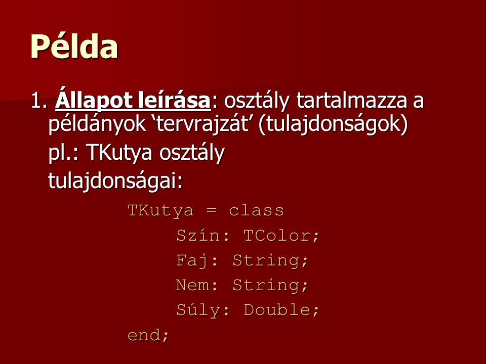 Példa 1. Állapot leírása: osztály tartalmazza a példányok 'tervrajzát' (tulajdonságok) pl.: TKutya osztály.
