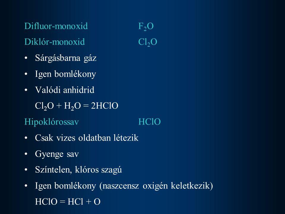 Difluor-monoxid F2O Diklór-monoxid Cl2O. Sárgásbarna gáz. Igen bomlékony. Valódi anhidrid. Cl2O + H2O = 2HClO.