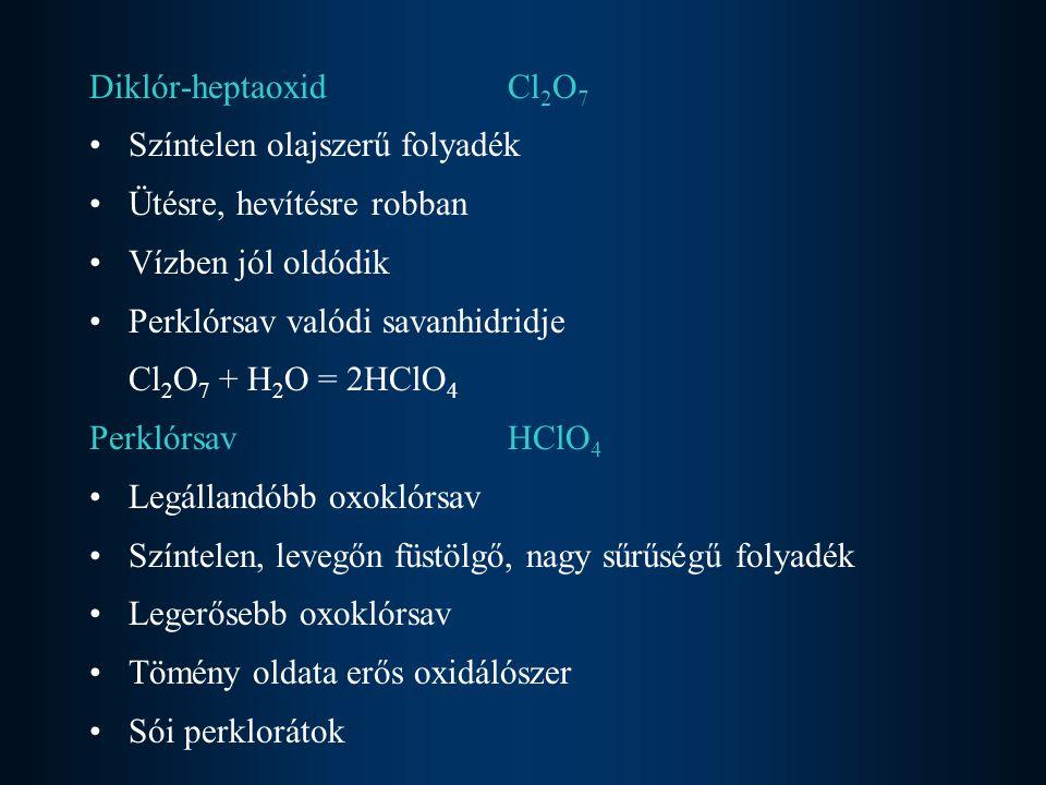 Diklór-heptaoxid Cl2O7 Színtelen olajszerű folyadék. Ütésre, hevítésre robban. Vízben jól oldódik.