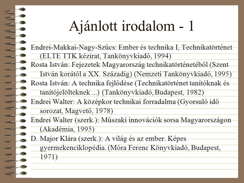 Ajánlott irodalom - 1 Endrei-Makkai-Nagy-Szűcs: Ember és technika I, Technikatörténet (ELTE TTK kézirat, Tankönyvkiadó, 1994)