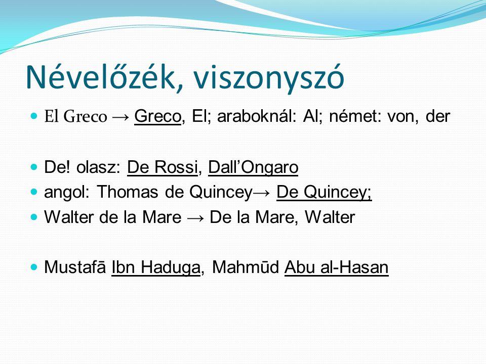 Névelőzék, viszonyszó El Greco → Greco, El; araboknál: Al; német: von, der. De! olasz: De Rossi, Dall'Ongaro.