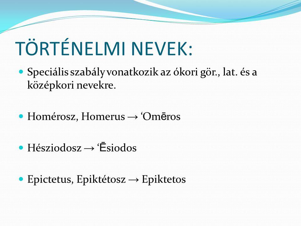 TÖRTÉNELMI NEVEK: Speciális szabály vonatkozik az ókori gör., lat. és a középkori nevekre. Homérosz, Homerus → 'Omēros.