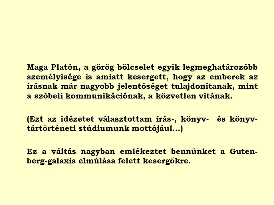 Maga Platón, a görög bölcselet egyik legmeghatározóbb személyisége is amiatt kesergett, hogy az emberek az írásnak már nagyobb jelentőséget tulajdonítanak, mint a szóbeli kommunikációnak, a közvetlen vitának.