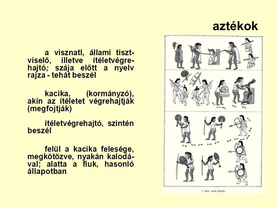 aztékok a visznatl, állami tiszt-viselő, illetve ítéletvégre-hajtó; szája előtt a nyelv rajza - tehát beszél.