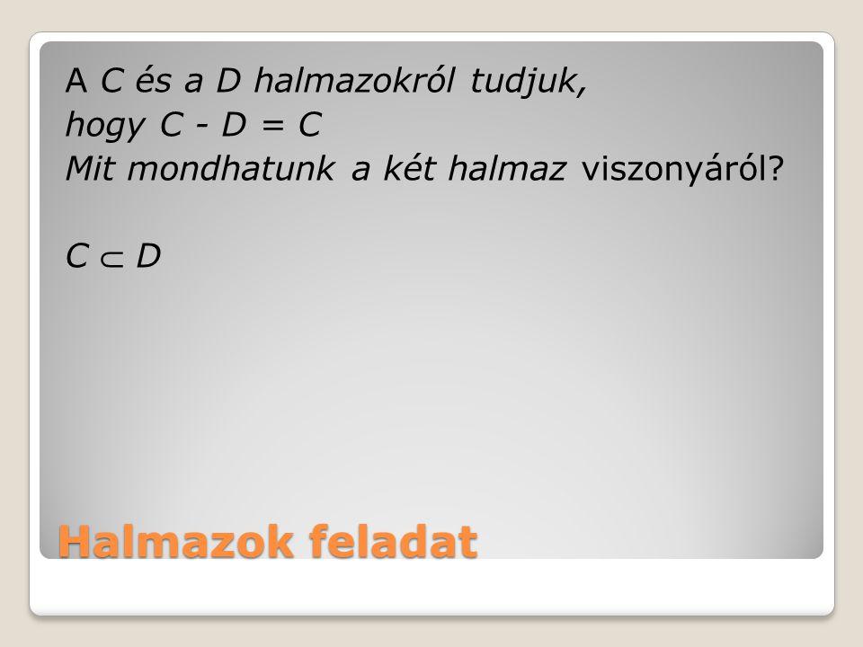A C és a D halmazokról tudjuk, hogy C - D = C Mit mondhatunk a két halmaz viszonyáról C  D