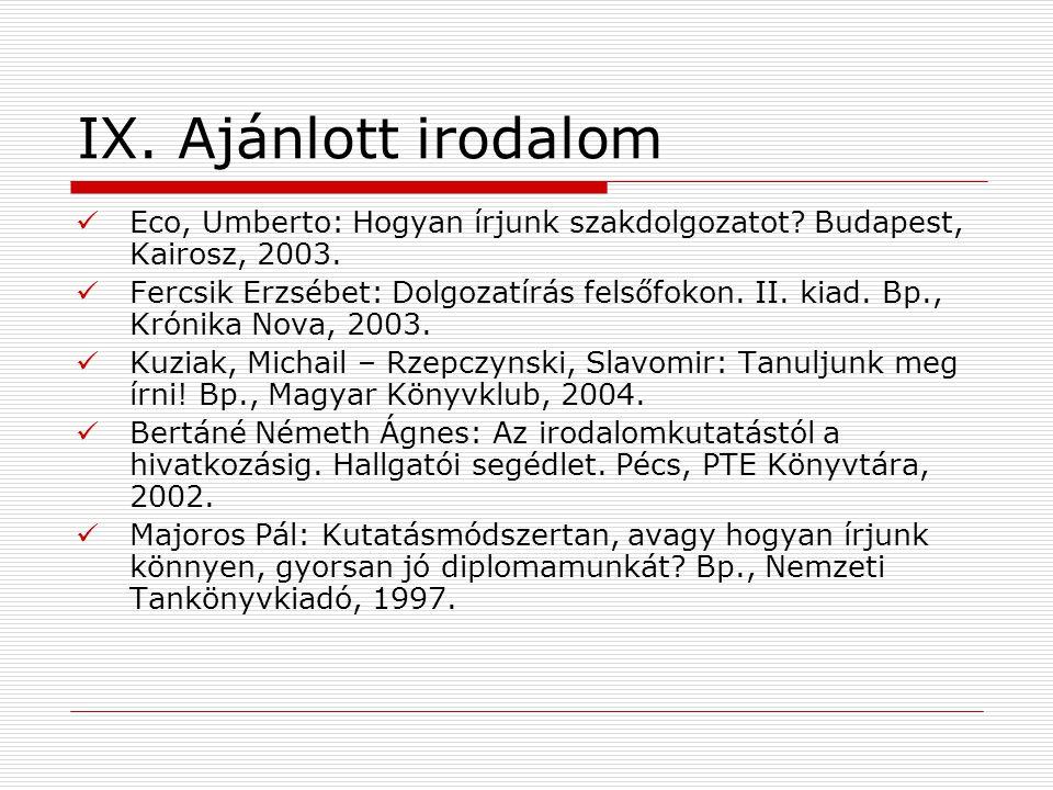 IX. Ajánlott irodalom Eco, Umberto: Hogyan írjunk szakdolgozatot Budapest, Kairosz, 2003.