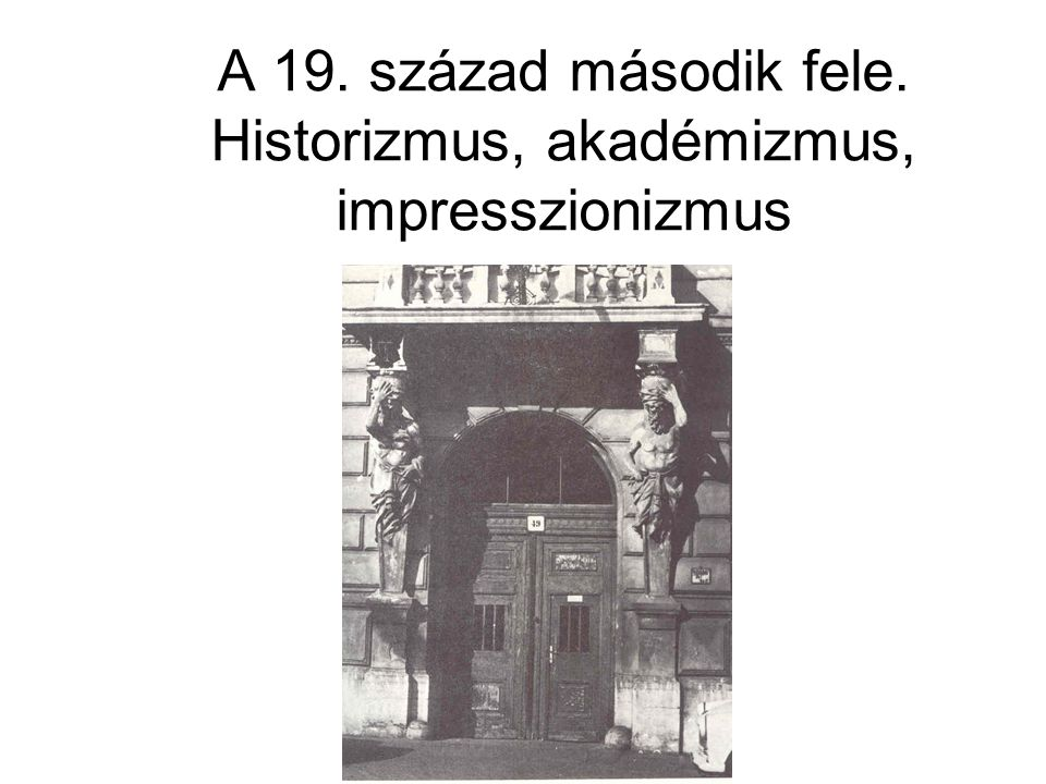 A 19. század második fele. Historizmus, akadémizmus, impresszionizmus