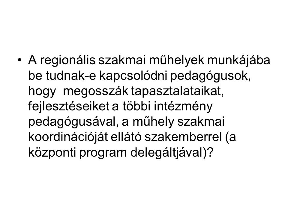 A regionális szakmai műhelyek munkájába be tudnak-e kapcsolódni pedagógusok, hogy megosszák tapasztalataikat, fejlesztéseiket a többi intézmény pedagógusával, a műhely szakmai koordinációját ellátó szakemberrel (a központi program delegáltjával)