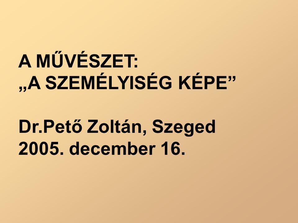 """A MŰVÉSZET: """"A SZEMÉLYISÉG KÉPE Dr.Pető Zoltán, Szeged 2005. december 16."""