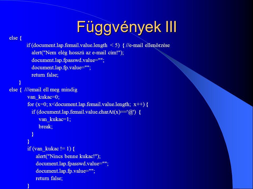 Függvények III else { if (document.lap.femail.value.length < 5) { //e-mail ellenőrzése. alert( Nem elég hosszú az e-mail cím! );