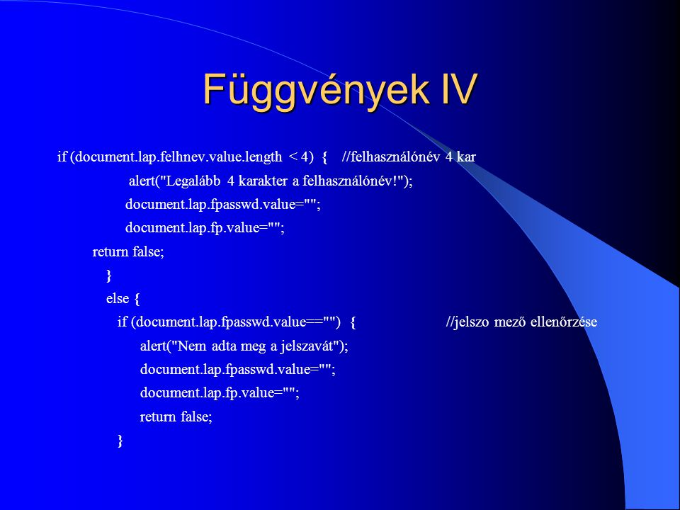 Függvények IV if (document.lap.felhnev.value.length < 4) { //felhasználónév 4 kar. alert( Legalább 4 karakter a felhasználónév! );