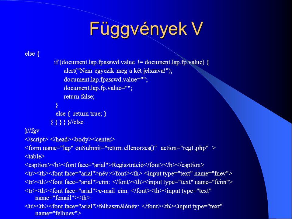 Függvények V else { if (document.lap.fpasswd.value != document.lap.fp.value) { alert( Nem egyezik meg a két jelszava! );