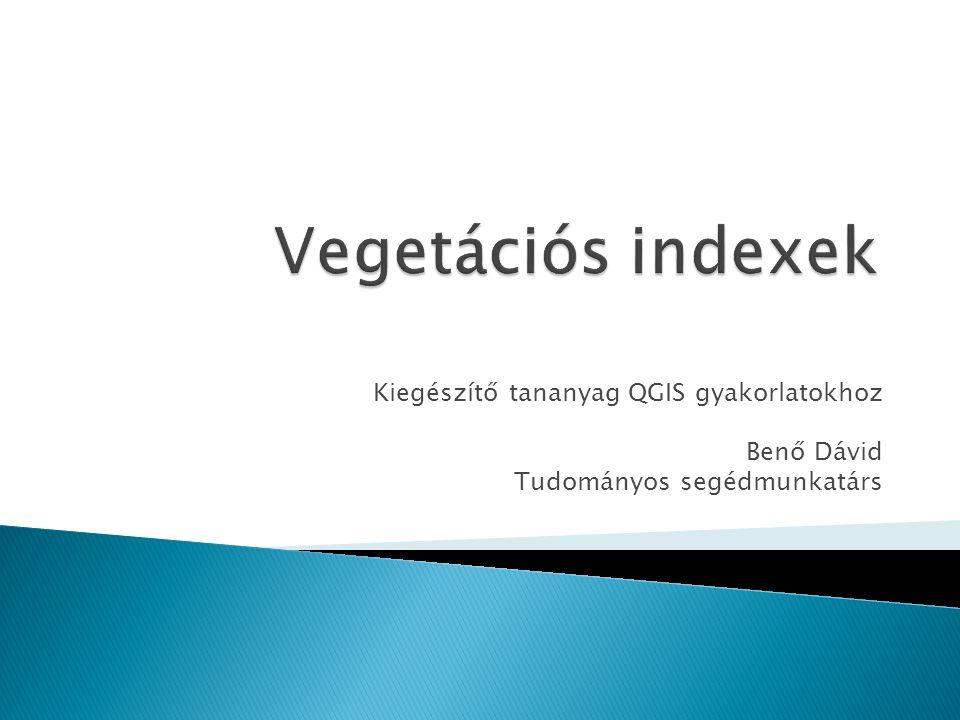 Vegetációs indexek Kiegészítő tananyag QGIS gyakorlatokhoz Benő Dávid
