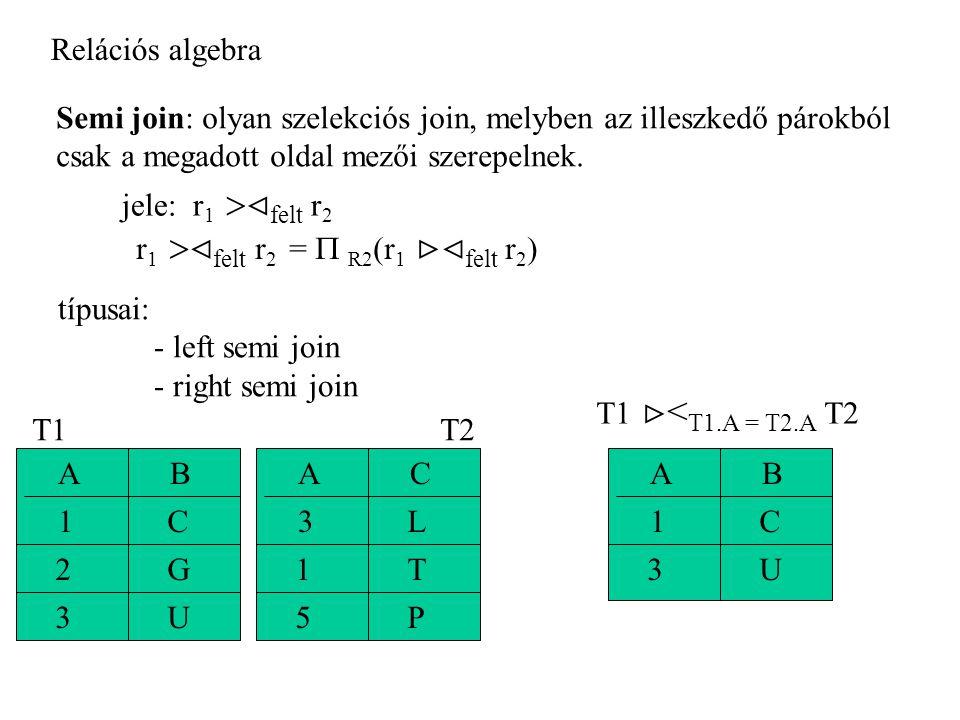 Relációs algebra Semi join: olyan szelekciós join, melyben az illeszkedő párokból. csak a megadott oldal mezői szerepelnek.