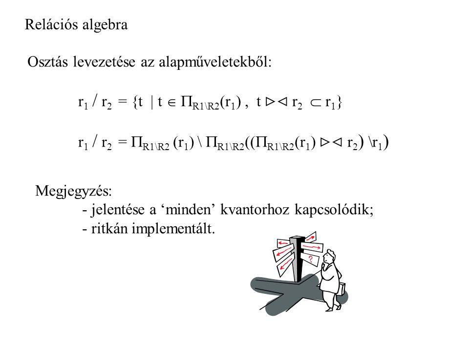 Relációs algebra Osztás levezetése az alapműveletekből: r1 / r2 = {t | t  R1\R2(r1) , t  r2  r1}