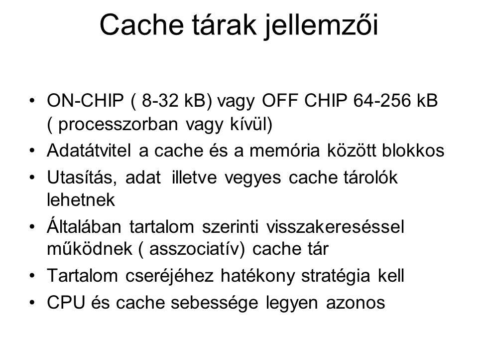 Cache tárak jellemzői ON-CHIP ( 8-32 kB) vagy OFF CHIP 64-256 kB ( processzorban vagy kívül) Adatátvitel a cache és a memória között blokkos.