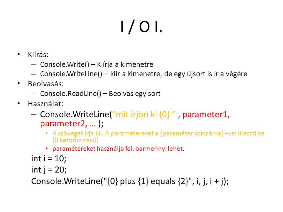 I / O I. Kiírás: Console.Write() – Kiírja a kimenetre. Console.WriteLine() – kiír a kimenetre, de egy újsort is ír a végére.
