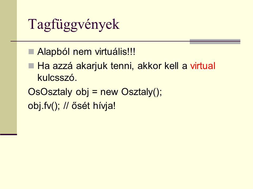 Tagfüggvények Alapból nem virtuális!!!