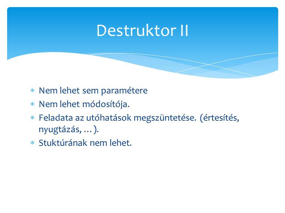 Destruktor II Nem lehet sem paramétere Nem lehet módosítója.