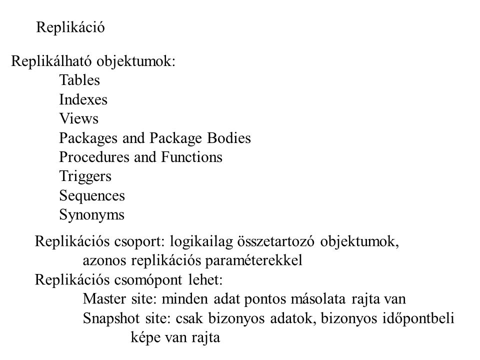 Replikáció Replikálható objektumok: Tables. Indexes. Views. Packages and Package Bodies. Procedures and Functions.