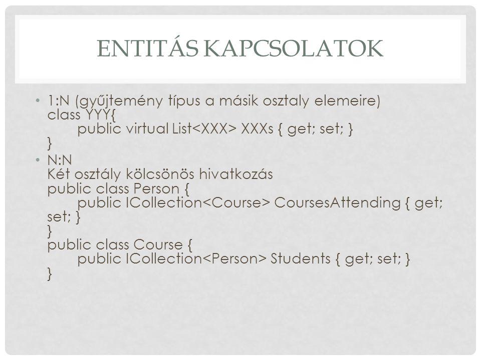 Entitás kapcsolatok 1:N (gyűjtemény típus a másik osztaly elemeire) class YYY{ public virtual List<XXX> XXXs { get; set; } }