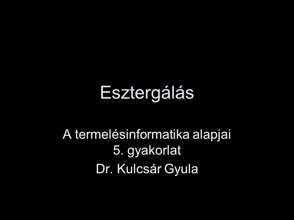 A termelésinformatika alapjai 5. gyakorlat Dr. Kulcsár Gyula